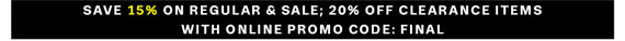 Save 15% on Regular & Sale; 20% off Clearance Items with Online Promo Code: FINAL.