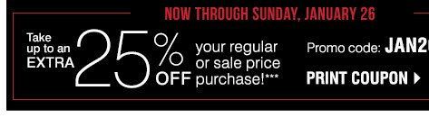 Now through  Sunday, January 26 Take up to an EXTRA 25% off your regular or sale price purchase!*** Promo code:  JAN201425RS. Print coupon.