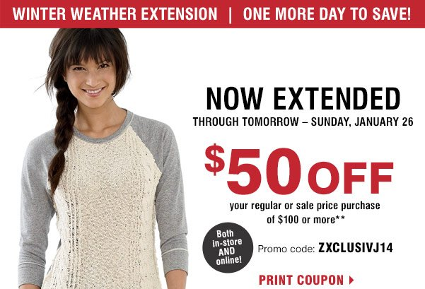 Winter weather  extension. One more day to save! Now extended through tomorrow-Sunday, January 26. $50 off your  regular or sale price purchase of $100 or more** Both in-store AND online! Promo code: ZXCLUSIVJ14.  Print coupon.