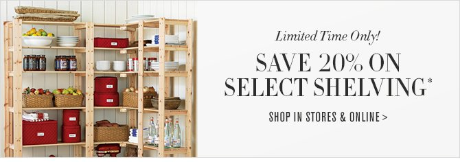 Limited Time Only! SAVE 20% ON WIRE SHELVING* -- SHOP IN STORES & ONLINE