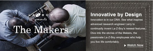 Innovative by Design: Innovation is in our DNA. See what inspires advanced research engineer Larry to continually invent La-Z-Boy's newest features. Dive into the stories of the Makers, the passionate La-Z-Boy employees who help you live life comfortably.