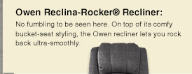 Owen Reclina-Rocker® Recliner:  No fumbling to be seen here. On top of its comfy bucket-seat styling, the Owen recliner lets you rock  back ultra-smoothly.
