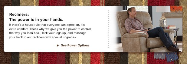 Recliners - The power is in your hands. If there's a house rule that everyone can agree on, it's extra comfort. That's why we give you the power to control the way you lean back, kick your legs up, and massage your back in our recliners with special upgrades. See Power Options.