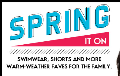 SPRING IT ON   SWIMWEAR, SHORTS AND MORE WARM WEATHER FAVES FOR THE FAMILY.
