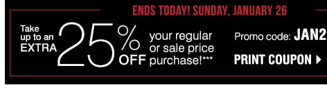 Ends today! Sunday, January 26 Take up to an EXTRA 25% off your  regular or sale price purchase!*** Promo code: JAN201425RS. Print  coupon.