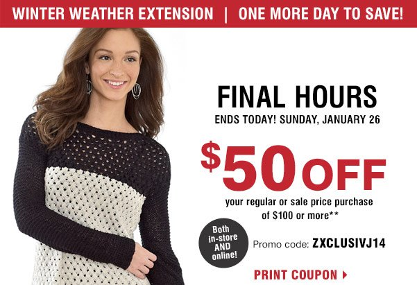Winter weather extension. One more day to save! Final Hours Ends  Today! Sunday, January 26. $50 off your regular or sale price purchase  of $100 or more** Both in-store AND online! Promo code: ZXCLUSIVJ14.  Print coupon.