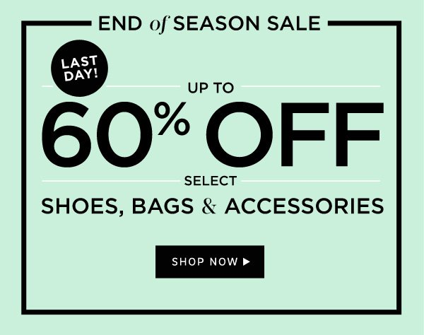 LAST DAY!   End of Season Sale   Up to 60% Off select Shoes, Bags, and Accessories. Shop Now