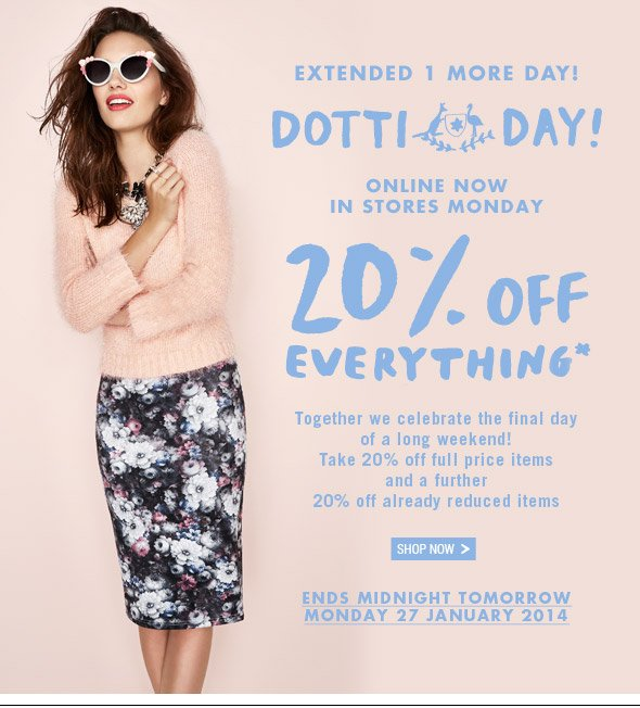 Extended 1 More Day! Dotti Day! Online Now, In Store Monday. 20% off Everything*  Together we celebrate the final day of a long weekend! Take 20% off full price items and a further 20% off already reduced items. Shop Now. Ends Midnight Tomorrow Monday 27th January 2014.