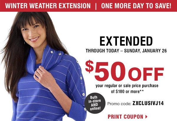 Winter weather extension. One more day to save! Now extended through today -Sunday, January 26. $50 off your regular or sale price purchase of $100 or more** Both in-store AND online! Promo code: ZXCLUSIVJ14. Print coupon.