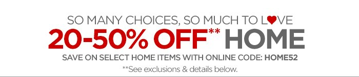SO MANY CHOICES, SO MUCH TO L♥VE 20–50% OFF** HOME SAVE ON SELECT HOME ITEMS WITH ONLINE CODE: HOME52 *See exclusions & details below.