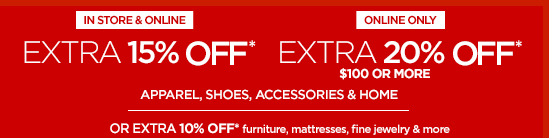 IN STORE & ONLINE, EXTRA 15% OFF* ONLINE ONLY, EXTRA 20% OFF*  $100 OR MORE APPAREL, SHOES, ACCESORIES & HOME OR EXTRA 10% OFF* furniture, mattresses, fine jewelry & more