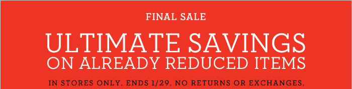 FINAL SALE | ULTIMATE SAVINGS ON ALREADY REDUCED ITEMS | IN STORES ONLY. ENDS 1/29. NO RETURNS OR EXCHANGES.
