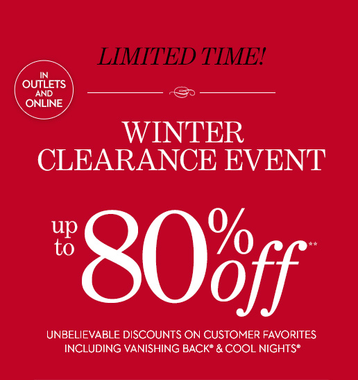 Limited Time! WINTER CLEARANCE EVENT (In  Outlets & Online).  Up To 80% Off** Unbelievable Discounts On  Customer Favorites Including Vanishing Back & Cool Nights.  SHOP ALL  SALE