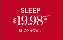 SLEEP $19.98 and Up**.  SHOP NOW