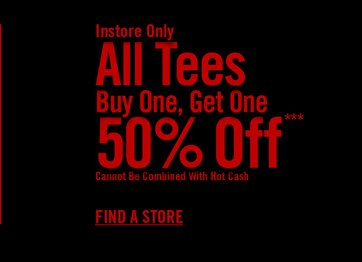 INSTORE ONLY ALL TEES BUY ONE, GET ONE 50% OFF*** - FIND A STORE