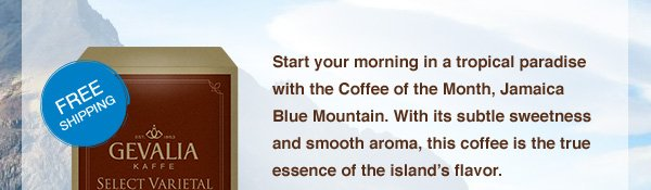 FREE SHIPPING. Start your morning in a tropical paradise with the Coffee of the Month, Jamaica Blue Mountain. With its subtle sweetness and smooth aroma, this coffee is the true essence of the island's flavor.