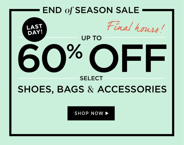 LAST DAY! | End of Season Sale | Up to 60% Off select Shoes, Bags, and Accessories. Shop Now