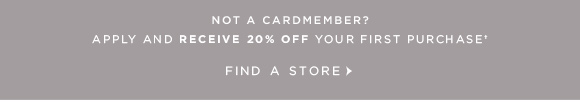 NOT A CARDMEMBER? APPLY AND RECEIVE 20% OFF YOUR FIRST PURCHASE † FIND A STORE