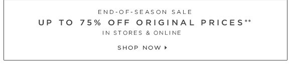 END-OF-SEASON SALE UP TO 75% OFF ORIGINAL PRICES** IN STORES & ONLINE  SHOP NOW