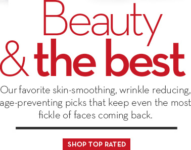 Beauty & the best. Our favorite skin-smoothing, wrinkle reducing, age-preventing picks that keep even the most fickle of faces coming back. SHOP TOP RATED.