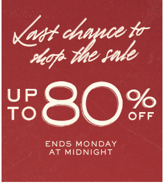Last chance to shop the sale: up to 80% off. Ends Monday at midnight. Shop now