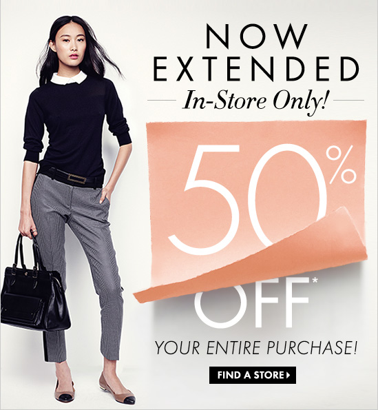 NOW EXTENDED  In–Store Only!  50% OFF* YOUR ENTIRE PURCHASE!    FIND A STORE