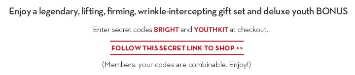 Enjoy a legendary, lifting, firming, wrinkle-intercepting gift set and deluxe youth BONUS. Enter secret codes BRIGHT and YOUTHKIT at checkout. FOLLOW THIS SECRET LINK TO SHOP. (Members: your code is combinable. Enjoy!)