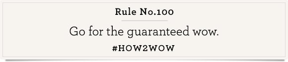 Rule No. 100  Go for the guaranteed wow.   #How2Wow