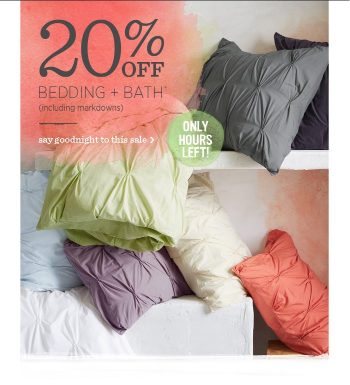 20% Off Bedding + Bath* (including markdowns). Say goodnight to this sale.