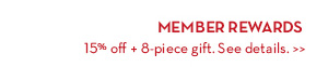 MEMBER REWARDS. 15% off + 8-piece gift. See details.
