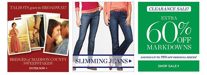 Talbots goes to Broadway! Bridges of Madison County sweepstakes. Enter online. Slimming jeans. Clearance sale! Extra 60% off markdowns, savings up to 75% off original prices! Shop sale.