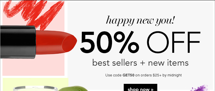 Happy New You! 50% Off Best Sellers Plus New Items Use Code: GET50 Shop Now!