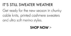 IT'S STILL SWEATER WEATHER - SHOP NOW