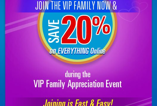 Join the VIP Family Now and Save 20%