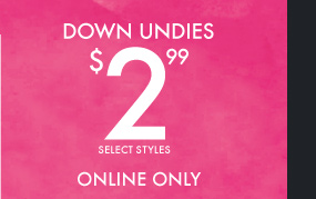 DOWN UNDIES $2.99 SELECT STYLES ONLINE  ONLY