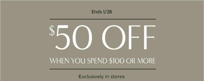 Ends 1/28 | $50 OFF WHEN YOU SPEND $100 OR MORE | Exclusively in stores