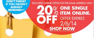 DON'T FORGET IF YOU HAVEN'T ALREADY REDEEMED  EXCLUSIVE ONLINE OFFER FOR THIS EMAIL ADDRESS ONLY  20% OFF ONE SINGLE ITEM ONLINE. OFFER EXPIRES 2/6/14  SHOP NOW