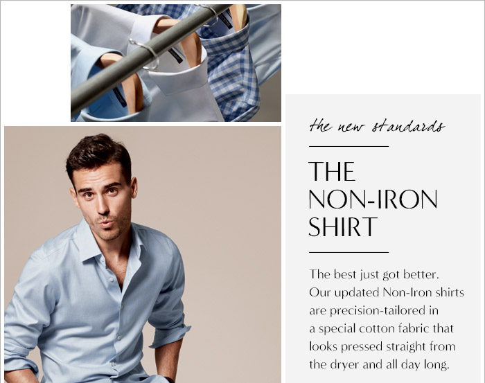 the new standards | THE NON-IRON SHIRT | The best just got better. Our updated Non-Iron shirts are precision-tailored in a special cotton fabric pressed straight from the dryer and all day long.