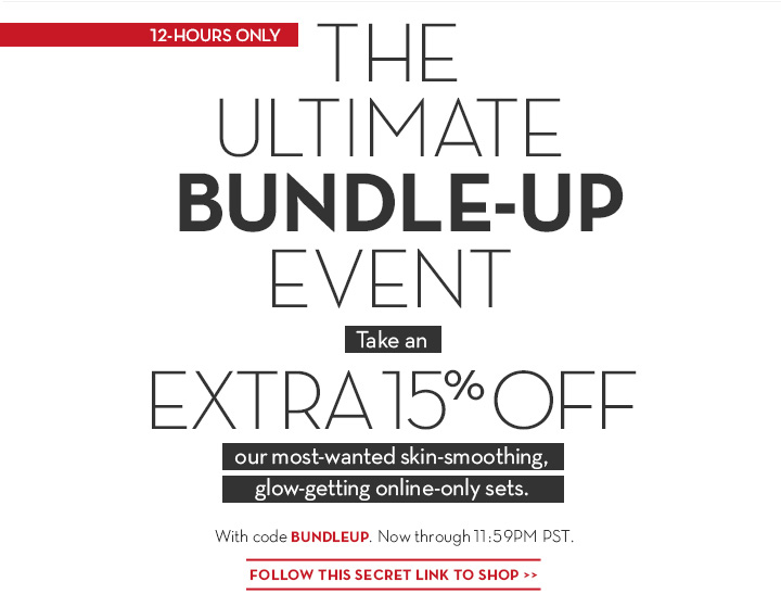 12-HOURS ONLY. THE ULTIMATE BUNDLE-UP EVENT. Take an EXTRA 15% OFF our most-wanted skin-smoothing glow-getting online-only sets. With code BUNDLEUP. Now through 11:59PM PST. FOLLOW THIS SECRET LINK TO SHOP.