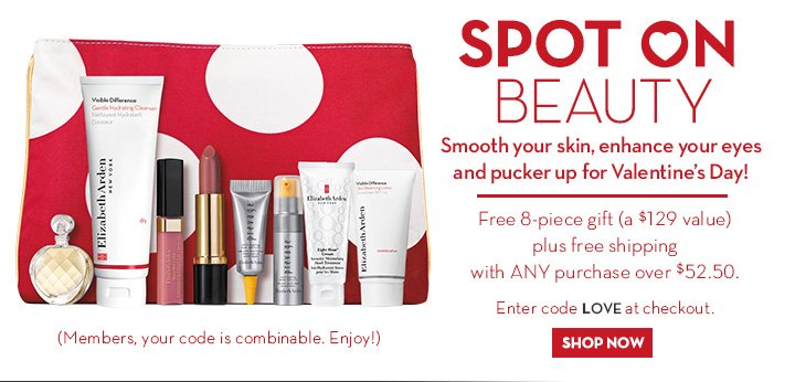 SPOT ON BEAUTY. Smooth your skin, enhance your eyes and pucker up for Valentine's Day! Free 8-piece gift (a $129 value) plus free shipping with ANY purchase over $52.50. Enter code LOVE at checkout. SHOP NOW. (Members, your code is combinable. Enjoy!)