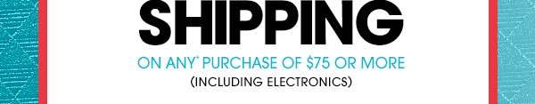 ON ANY* PURCHASE OF $75 OR MORE | (INCLUDING ELECTRONICS)