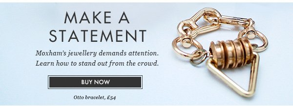 MAKE A STATEMENT. Moxham jewellery demands attention. Learn how to stand out from the crowd. BUY NOW. Otto bracelet, £54