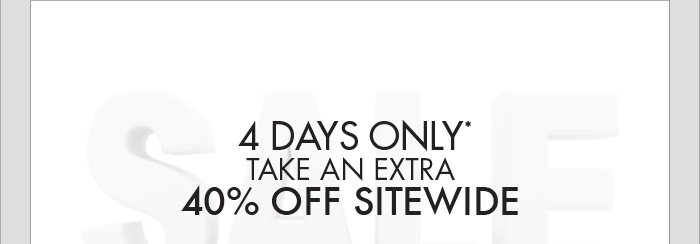 4 DAYS ONLY* TAKE AN EXTRA 40% OFF SITEWIDE