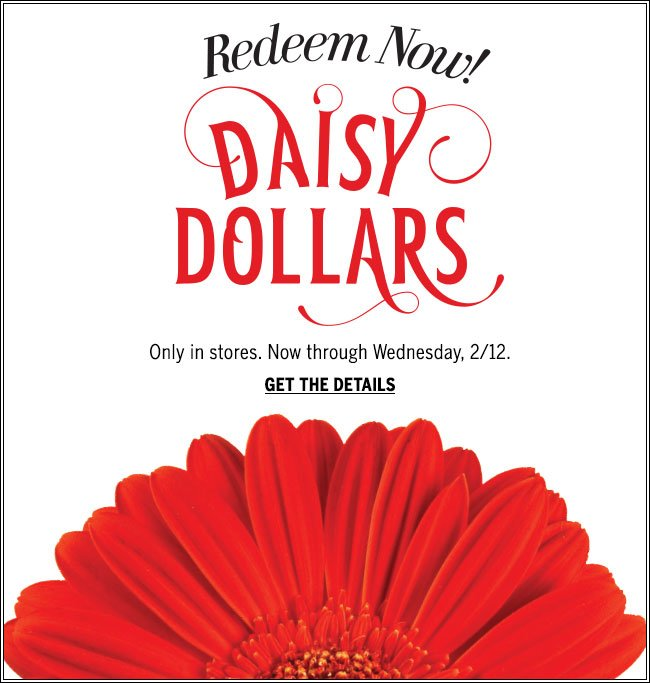 Redeem now! Daisy Dollars. Only in stores. Now through Wednesday, 2/12. Get the details.