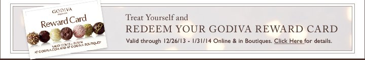 Treat Yourself and REDEEM YOUR GODIVA REWARD CARD | Valid through 12/26/13 - 1/31/14