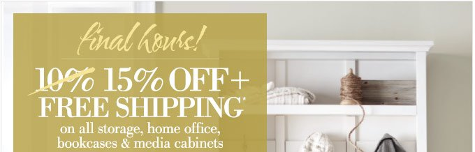 Final hours! | 15% off + FREE SHIPPING* on all storage, home office, bookcases & media cabinets