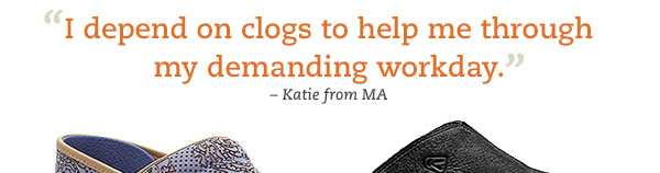"""I depend on clogs to help me through my demanding workday."" -Katie from MA"