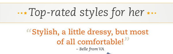 "Top-rated styles for her: ""Stylish, a little dressy, but most of all comfortable!"" -Belle from VA"