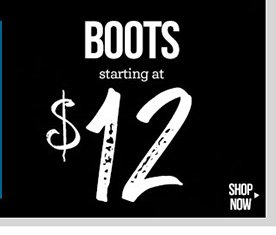 BOOTS! Starting at $12! In-Stores and Online - SHOP NOW!