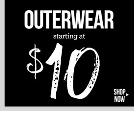 OUTERWEAR! Starting at $10! In-Stores and Online - SHOP NOW!